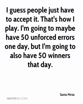 I guess people just have to accept it. That's how I play. I'm going to maybe have 50 unforced errors one day, but I'm going to also have 50 winners that day.