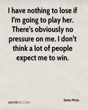 I have nothing to lose if I'm going to play her. There's obviously no pressure on me. I don't think a lot of people expect me to win.