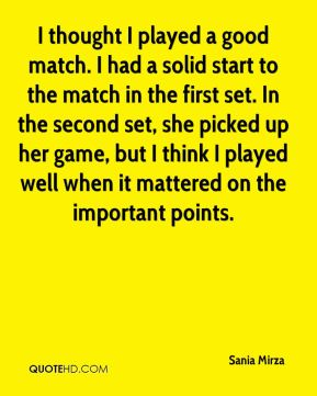 I thought I played a good match. I had a solid start to the match in the first set. In the second set, she picked up her game, but I think I played well when it mattered on the important points.