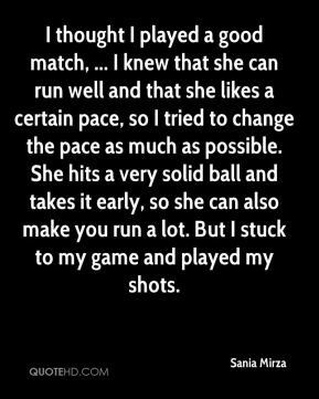 I thought I played a good match, ... I knew that she can run well and that she likes a certain pace, so I tried to change the pace as much as possible. She hits a very solid ball and takes it early, so she can also make you run a lot. But I stuck to my game and played my shots.