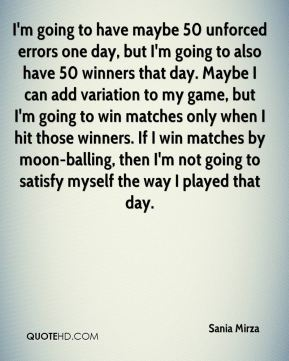 I'm going to have maybe 50 unforced errors one day, but I'm going to also have 50 winners that day. Maybe I can add variation to my game, but I'm going to win matches only when I hit those winners. If I win matches by moon-balling, then I'm not going to satisfy myself the way I played that day.