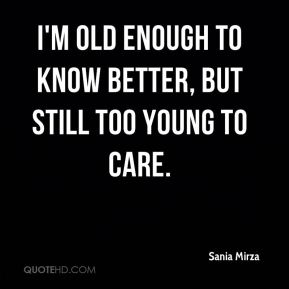 I'm old enough to know better, but still too young to care.