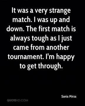 It was a very strange match. I was up and down. The first match is always tough as I just came from another tournament. I'm happy to get through.
