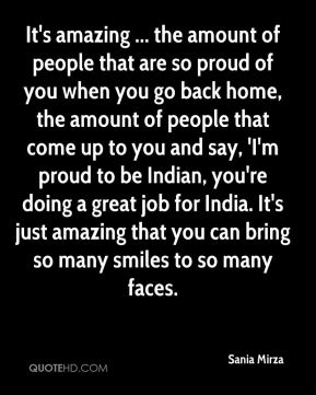 It's amazing ... the amount of people that are so proud of you when you go back home, the amount of people that come up to you and say, 'I'm proud to be Indian, you're doing a great job for India. It's just amazing that you can bring so many smiles to so many faces.