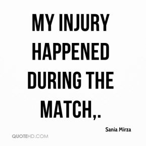 Sania Mirza  - My injury happened during the match.