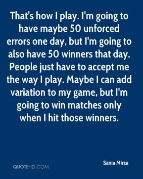That's how I play. I'm going to have maybe 50 unforced errors one day, but I'm going to also have 50 winners that day. People just have to accept me the way I play. Maybe I can add variation to my game, but I'm going to win matches only when I hit those winners.