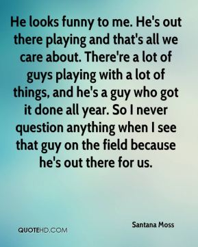 Santana Moss  - He looks funny to me. He's out there playing and that's all we care about. There're a lot of guys playing with a lot of things, and he's a guy who got it done all year. So I never question anything when I see that guy on the field because he's out there for us.