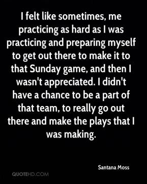 Santana Moss  - I felt like sometimes, me practicing as hard as I was practicing and preparing myself to get out there to make it to that Sunday game, and then I wasn't appreciated. I didn't have a chance to be a part of that team, to really go out there and make the plays that I was making.