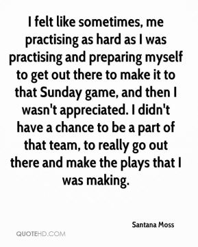 Santana Moss  - I felt like sometimes, me practising as hard as I was practising and preparing myself to get out there to make it to that Sunday game, and then I wasn't appreciated. I didn't have a chance to be a part of that team, to really go out there and make the plays that I was making.