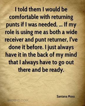 Santana Moss  - I told them I would be comfortable with returning punts if I was needed, ... If my role is using me as both a wide receiver and punt returner, I've done it before. I just always have it in the back of my mind that I always have to go out there and be ready.