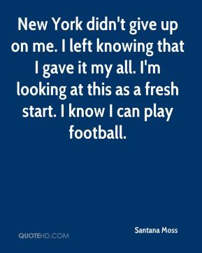 Santana Moss  - New York didn't give up on me. I left knowing that I gave it my all. I'm looking at this as a fresh start. I know I can play football.