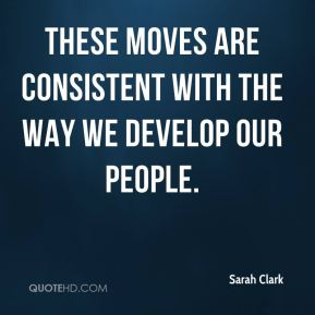 Sarah Clark  - These moves are consistent with the way we develop our people.