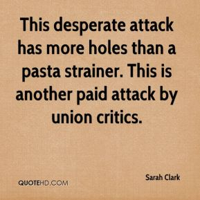 Sarah Clark  - This desperate attack has more holes than a pasta strainer. This is another paid attack by union critics.
