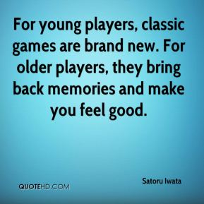 Satoru Iwata  - For young players, classic games are brand new. For older players, they bring back memories and make you feel good.