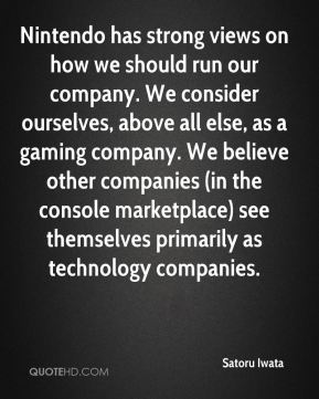 Satoru Iwata  - Nintendo has strong views on how we should run our company. We consider ourselves, above all else, as a gaming company. We believe other companies (in the console marketplace) see themselves primarily as technology companies.