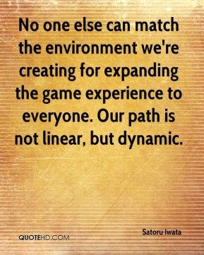 Satoru Iwata  - No one else can match the environment we're creating for expanding the game experience to everyone. Our path is not linear, but dynamic.