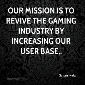 Satoru Iwata  - Our mission is to revive the gaming industry by increasing our user base.
