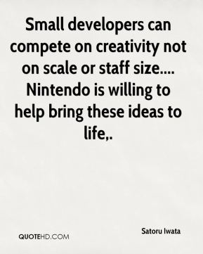 Small developers can compete on creativity not on scale or staff size.... Nintendo is willing to help bring these ideas to life.