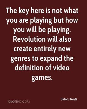 The key here is not what you are playing but how you will be playing. Revolution will also create entirely new genres to expand the definition of video games.