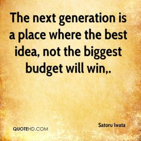 Satoru Iwata  - The next generation is a place where the best idea, not the biggest budget will win.