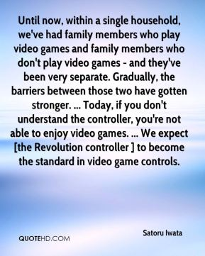 Until now, within a single household, we've had family members who play video games and family members who don't play video games - and they've been very separate. Gradually, the barriers between those two have gotten stronger. ... Today, if you don't understand the controller, you're not able to enjoy video games. ... We expect [the Revolution controller ] to become the standard in video game controls.