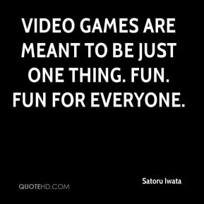 Satoru Iwata  - Video games are meant to be just one thing. Fun. Fun for everyone.