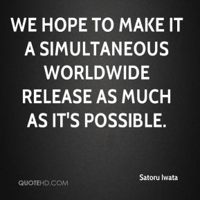 We hope to make it a simultaneous worldwide release as much as it's possible.