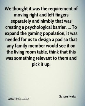 Satoru Iwata  - We thought it was the requirement of moving right and left fingers separately and nimbly that was creating a psychological barrier, ... To expand the gaming population, it was needed for us to design a pad so that any family member would see it on the living room table, think that this was something relevant to them and pick it up.