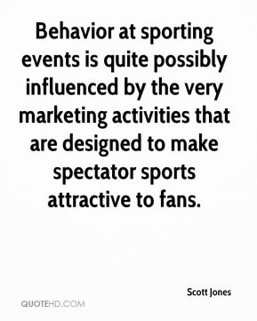 Scott Jones  - Behavior at sporting events is quite possibly influenced by the very marketing activities that are designed to make spectator sports attractive to fans.