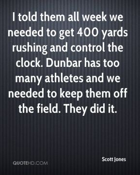 Scott Jones  - I told them all week we needed to get 400 yards rushing and control the clock. Dunbar has too many athletes and we needed to keep them off the field. They did it.