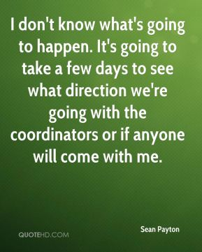 I don't know what's going to happen. It's going to take a few days to see what direction we're going with the coordinators or if anyone will come with me.