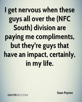 I get nervous when these guys all over the (NFC South) division are paying me compliments, but they're guys that have an impact, certainly, in my life.