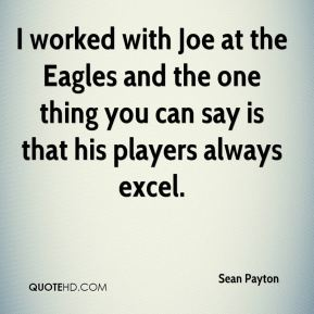 I worked with Joe at the Eagles and the one thing you can say is that his players always excel.