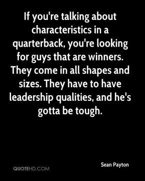 Sean Payton  - If you're talking about characteristics in a quarterback, you're looking for guys that are winners. They come in all shapes and sizes. They have to have leadership qualities, and he's gotta be tough.
