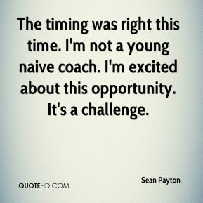 Sean Payton  - The timing was right this time. I'm not a young naive coach. I'm excited about this opportunity. It's a challenge.