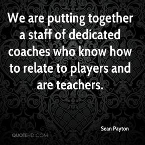 We are putting together a staff of dedicated coaches who know how to relate to players and are teachers.