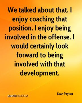 We talked about that. I enjoy coaching that position. I enjoy being involved in the offense. I would certainly look forward to being involved with that development.