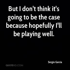 But I don't think it's going to be the case because hopefully I'll be playing well.