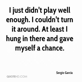 Sergio Garcia  - I just didn't play well enough. I couldn't turn it around. At least I hung in there and gave myself a chance.