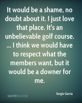 It would be a shame, no doubt about it. I just love that place. It's an unbelievable golf course. ... I think we would have to respect what the members want, but it would be a downer for me.