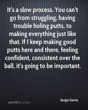 Sergio Garcia  - It's a slow process. You can't go from struggling, having trouble holing putts, to making everything just like that. If I keep making good putts here and there, feeling confident, consistent over the ball, it's going to be important.