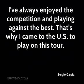 I've always enjoyed the competition and playing against the best. That's why I came to the U.S. to play on this tour.