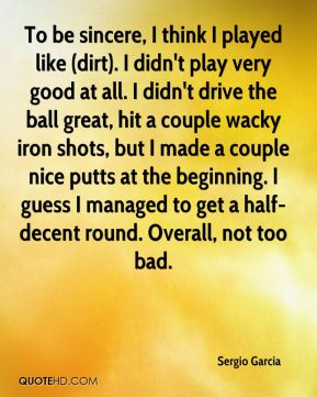 To be sincere, I think I played like (dirt). I didn't play very good at all. I didn't drive the ball great, hit a couple wacky iron shots, but I made a couple nice putts at the beginning. I guess I managed to get a half-decent round. Overall, not too bad.