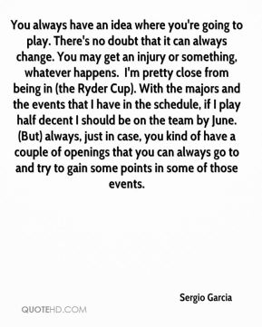 You always have an idea where you're going to play. There's no doubt that it can always change. You may get an injury or something, whatever happens. … I'm pretty close from being in (the Ryder Cup). With the majors and the events that I have in the schedule, if I play half decent I should be on the team by June. (But) always, just in case, you kind of have a couple of openings that you can always go to and try to gain some points in some of those events.