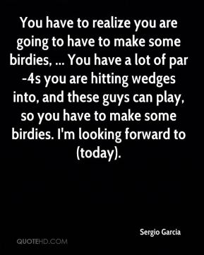 You have to realize you are going to have to make some birdies, ... You have a lot of par-4s you are hitting wedges into, and these guys can play, so you have to make some birdies. I'm looking forward to (today).