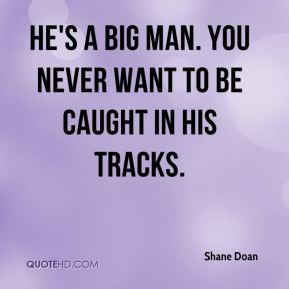 Shane Doan  - He's a big man. You never want to be caught in his tracks.