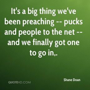 Shane Doan  - It's a big thing we've been preaching -- pucks and people to the net -- and we finally got one to go in.