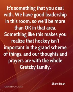 Shane Doan  - It's something that you deal with. We have good leadership in this room, so we'll be more than OK in that area. Something like this makes you realize that hockey isn't important in the grand scheme of things, and our thoughts and prayers are with the whole Gretzky family.