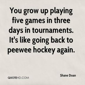 Shane Doan  - You grow up playing five games in three days in tournaments. It's like going back to peewee hockey again.