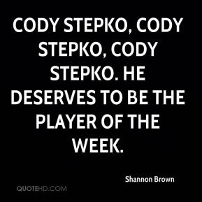Shannon Brown  - Cody Stepko, Cody Stepko, Cody Stepko. He deserves to be the Player of the Week.